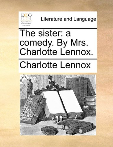 The sister: a comedy. By Mrs. Charlotte Lennox. - Charlotte Lennox