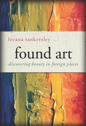 Found Art: Discovering Beauty in Foreign Places - Leeana Tankersley