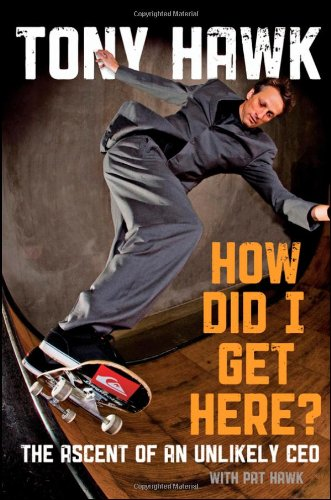 How Did I Get Here?: The Ascent of an Unlikely CEO - Tony Hawk