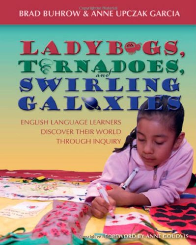 Ladybugs, Tornadoes, and Swirling Galaxies: English Language Learners Discover Their World Through Inquiry - Brad Buhrow; Anne Garcia Upczak
