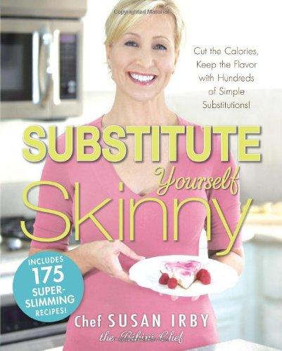The Substitute Yourself Skinny Cookbook: Cut the Calories, Keep the Flavor with Hundreds of Simple Substitutions! - Chef Susan Irby