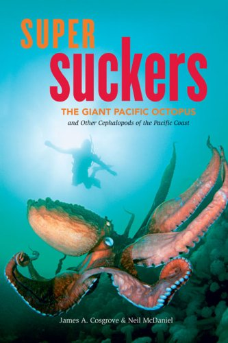 Super Suckers: The Giant Pacific Octopus and Other Cephalopods of the Pacific Coast - James A. Cosgrove; Neil McDaniel