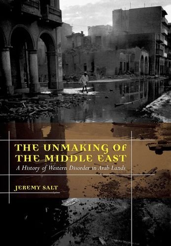 The Unmaking of the Middle East: A History of Western Disorder in Arab Lands - Jeremy Salt