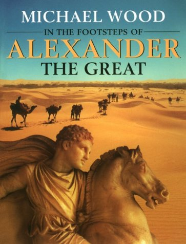 In the Footsteps of Alexander The Great: A Journey from Greece to Asia - Mich?l Wood; Michael Wood