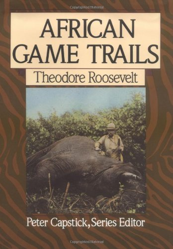 African Game Trails: An Account of the African Wanderings of an American Hunter-Naturalist (Capstick Adventure Library) - Theodore Roosevelt