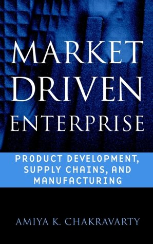 Market Driven Enterprise : Product Development, Supply Chains, and Manufacturing (Wiley Series in Engineering and Technology Management) - Amiya K. Chakravarty
