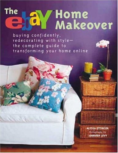 The eBay Home Makeover: Buying Confidently, Redecorating with Style--The Complete Guide to Transforming Your Home Online - Alyssa Ettinger