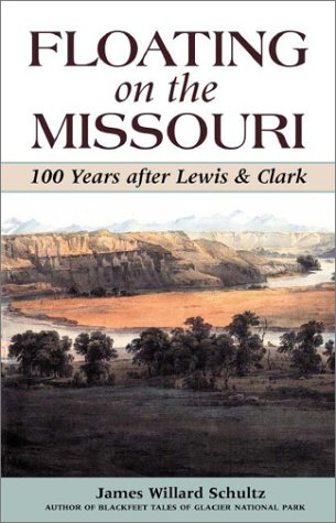 Floating on the Missouri: 100 Years After Lewis  &  Clark - James Willard Schultz