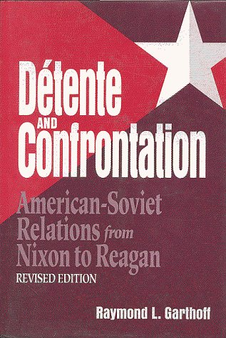 Detente and Confrontation: American-Soviet Relations from Nixon to Reagan, Revised Edition - Raymond L. Garthoff