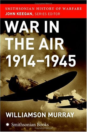 War in the Air 1914-45 (Smithsonian History of Warfare) - Williamson Murray