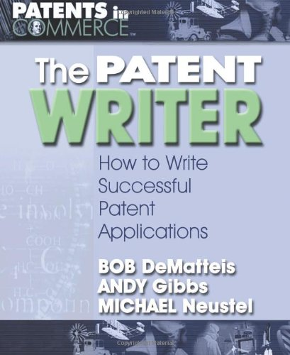 The Patent Writer: How to Write Successful Patent Applications (Patents in Commerce) - Bob DeMatteis; Andy Gibbs; Michael Neustel