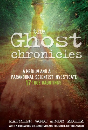 The Ghost Chronicles: A Medium and a Paranormal Scientist Investigate 17 True Hauntings - Ron Kolek; Maureen Wood