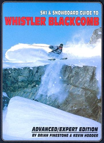 Ski and Snowboard Guide to Whistler Blackcomb: Advanced/Expert Edition - Brian Finestone; Kevin Hodder