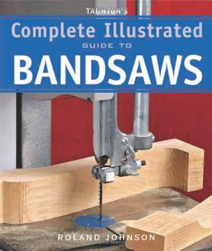 Taunton's Complete Illustrated Guide to Bandsaws - Roland Johnson