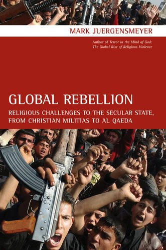 Global Rebellion: Religious Challenges to the Secular State, from Christian Militias to al Q?da (Comparative Studies in Religion and Society - Mark Juergensmeyer