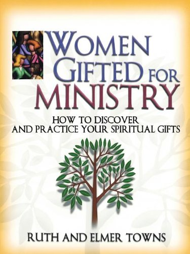 Women Gifted for Ministry:  How to Discover and Practice Your Spiritual Gifts - Ruth Towns; Elmer Towns