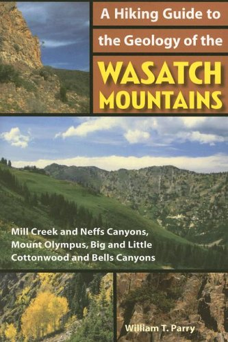 A Hiking Guide to the Geology of the Wasatch Mountains: Mill Creek and Neffs Canyons, Mount Olympus, Big and Little Cottonwood and Bells Can - William T Parry