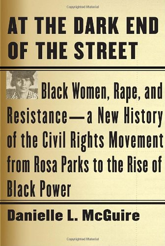 At the Dark End of the Street: Black Women, Rape, and Resistance--A New History of the Civil Rights Movement from Rosa Parks to the Rise of - Danielle L. McGuire