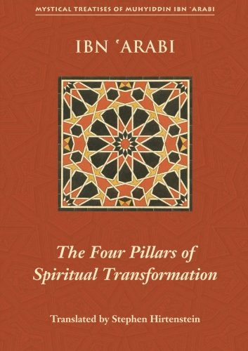 The Four Pillars of Spiritual Transformation: The Adornment of the Spiritually Transformed (Hilyat al-abdal) (Mystical Treatises of Muhyiddi - Muhyiddin Ibn 'Arabi; Ibn Al'Arabi