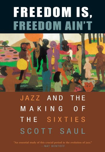 Freedom Is, Freedom Ain't: Jazz and the Making of the Sixties - Scott Saul