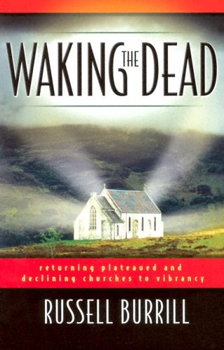 Waking the Dead: Returning Plateaued and Declining Churches to Vibrancy - Russell Burrill