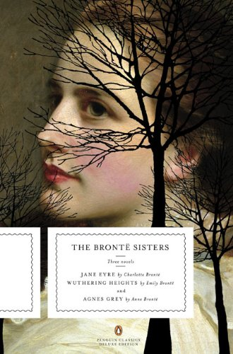 The Bronte Sisters: Three Novels: Jane Eyre; Wuthering Heights; and Agnes Grey (Penguin Classics Deluxe Edition) - Charlotte Bronte, Emily Bronte, Anne Bronte