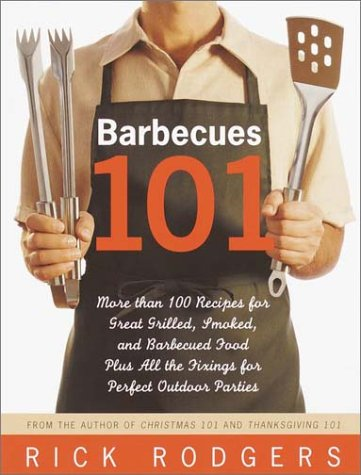 Barbecues 101: More Than 100 Recipes for Great Grilled, Smoked, and Barbecued Food Plus All the Fixings for Perfect Outdoor Parties - Rick Rodgers