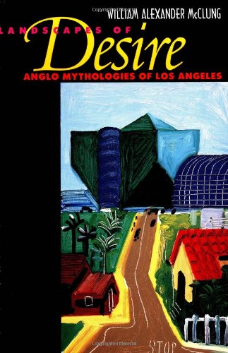 Landscapes of Desire: Anglo Mythologies of Los Angeles - William Alexander McClung
