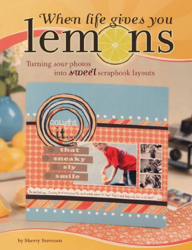 When Life Gives You Lemons: Turning Sour Photos Into Sweet Scrapbook Layouts - Sherry Steveson