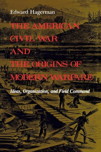The American Civil War and the Origins of Modern Warfare: Ideas, Organization, and Field Command (Midland Book) - Edward Hagerman