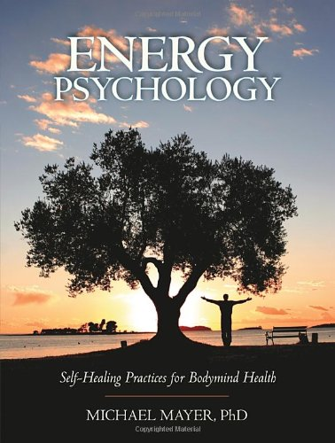 Energy Psychology: Self-Healing Practices for Bodymind Health - Michael Mayer Ph.D.