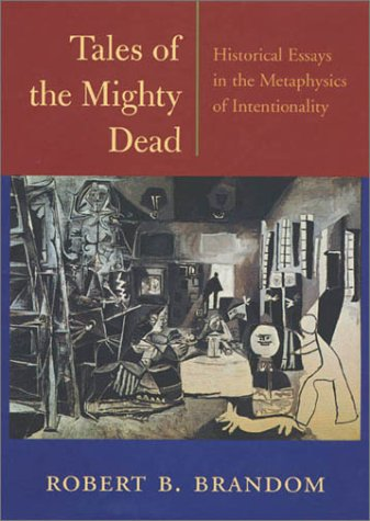 Tales of the Mighty Dead: Historical Essays in the Metaphysics of Intentionality - Robert B. Brandom