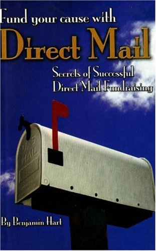 Fund Your Cause With Direct Mail: Secrets of Successful Direct Mail Fundraising - Benjamin Hart