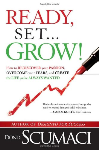 Ready, Set...Grow!: How to Rediscover Your Passion, Overcome your Fears, and Create the Life You've Always Wanted - Dondi Scumaci