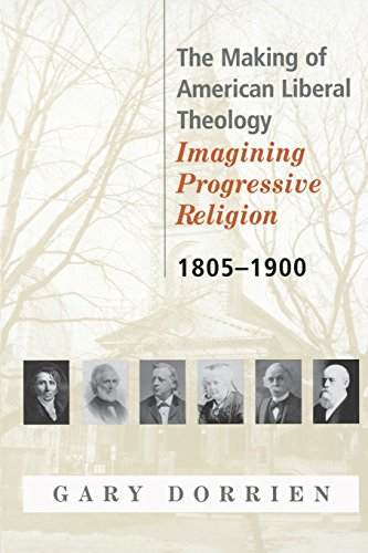 The Making of American Liberal Theology: Imagining Progressive Religion, 1805 - 1900 - Gary Dorrien