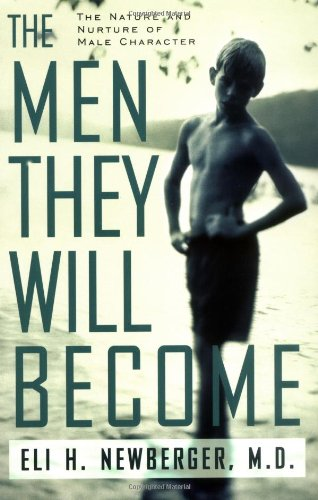 The Men They Will Become: The Nature And Nurture Of Male Character - Eli Newberger, Eli Newberber, Eli H. Newberger