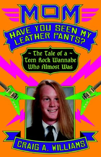 Mom, Have You Seen My Leather Pants?: The Tale of a Teen Rock Wannabe Who Almost Was - Craig A. Williams