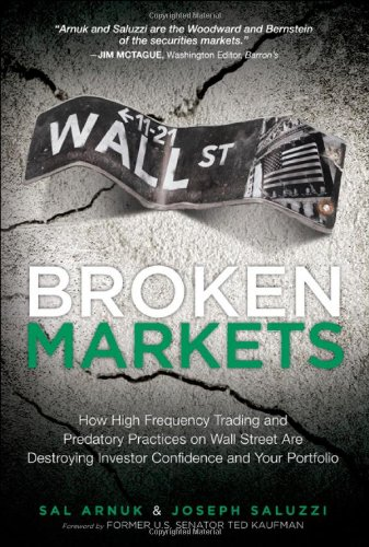 Broken Markets: How High Frequency Trading and Predatory Practices on Wall Street Are Destroying Investor Confidence and Your Portfolio - Sal L. Arnuk; Joseph C. Saluzzi