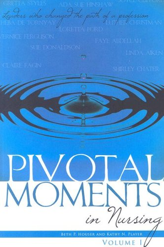 Pivotal Moments in Nursing: Leaders Who Changed the Path of a Profession Volume I - Beth Houser, Kathy Player