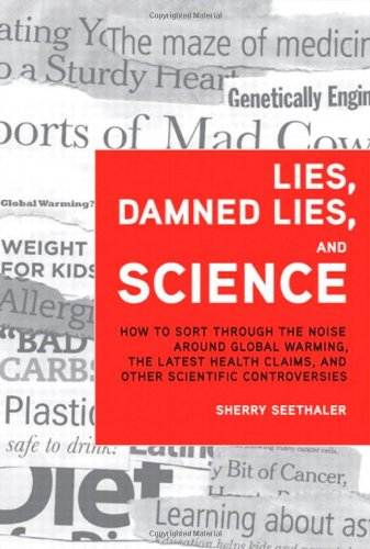 Lies, Damned Lies, and Science: How to Sort through the Noise Around Global Warming, the Latest Health Claims, and Other Scientific Controve - Sherry Seethaler