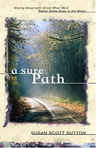 A Sure Path: Moving Ahead with Christ When We'd Rather Settle Down in the World - Susan Scott Sutton