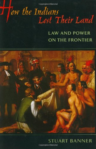 How the Indians Lost Their Land: Law and Power on the Frontier - Stuart Banner