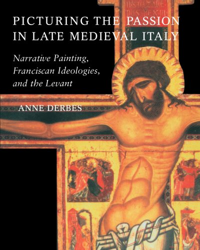 Picturing the Passion in Late Medieval Italy: Narrative Painting, Franciscan Ideologies, and the Levant - Anne Derbes