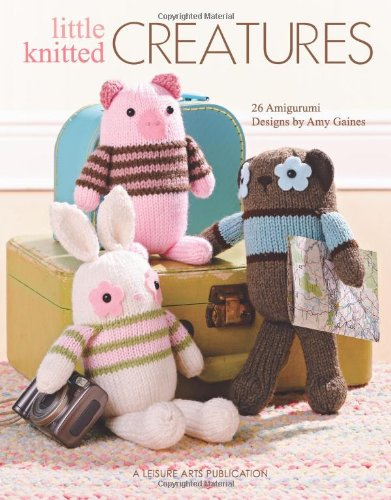 Little Knitted Creatures: 26 Amigurumi Designs - Amy Gaines