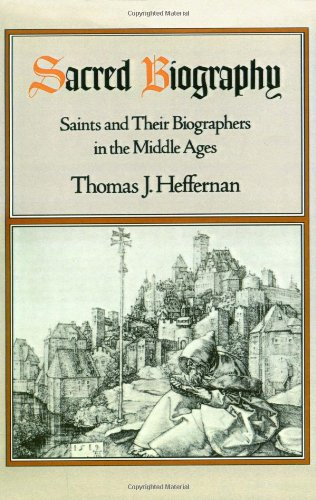 Sacred Biography: Saints and Their Biographers in the Middle Ages - Thomas J. Heffernan