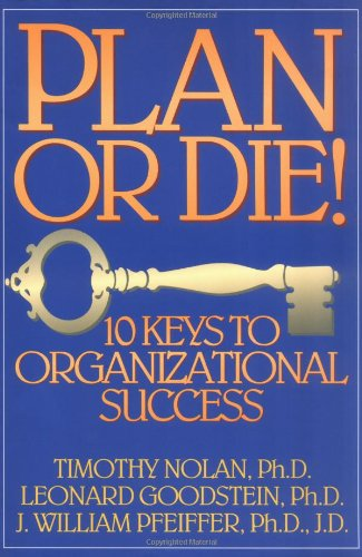 Plan or Die!: 10 Keys to Organizational Success - Timothy N. Nolan, Leonard D. Goodstein, J. William Pfeiffer