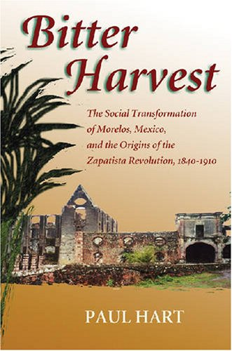 Bitter Harvest: The Social Transformation of Morelos, Mexico, and the Origins of the Zapatista Revolution, 1840-1910 - Paul Hart