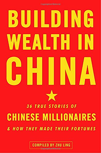 Building Wealth in China: 36 True Stories of Chinese Millionaires and How They Made Their Fortunes - Zhu Ling
