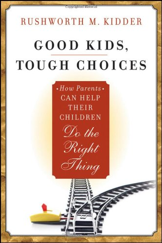 Good Kids, Tough Choices: How Parents Can Help Their Children Do the Right Thing - Rushworth M. Kidder
