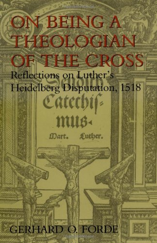 On Being A Theologian Of The Cross: Reflections on Luthers Heidelberg Disputation, 1518 - Mr. Gerhard O. Forde